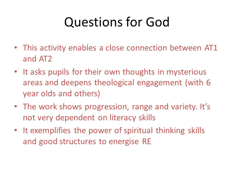 Questions for God This activity enables a close connection between AT1 and AT2 It asks pupils for their own thoughts in mysterious areas and deepens theological engagement (with 6 year olds and others) The work shows progression, range and variety.