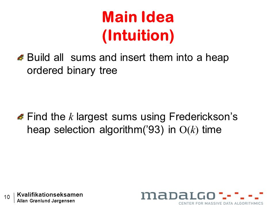 Kvalifikationseksamen Allan Grønlund Jørgensen 10 Main Idea (Intuition) Build all sums and insert them into a heap ordered binary tree Find the k largest sums using Frederickson's heap selection algorithm('93) in O(k) time
