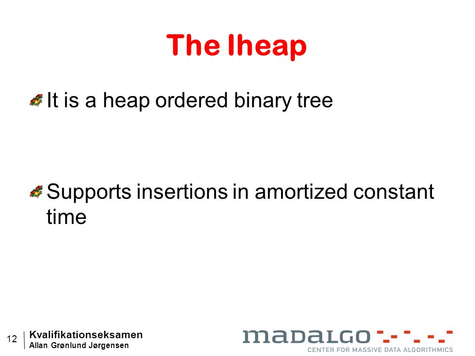 Kvalifikationseksamen Allan Grønlund Jørgensen 12 The Iheap It is a heap ordered binary tree Supports insertions in amortized constant time