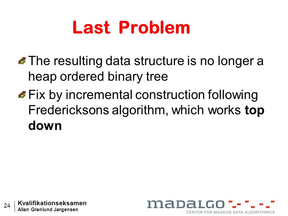 Kvalifikationseksamen Allan Grønlund Jørgensen 24 Last Problem The resulting data structure is no longer a heap ordered binary tree Fix by incremental construction following Fredericksons algorithm, which works top down