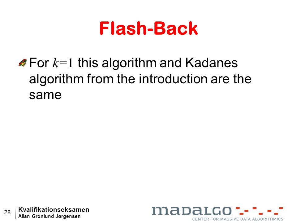 Kvalifikationseksamen Allan Grønlund Jørgensen 28 Flash-Back For k=1 this algorithm and Kadanes algorithm from the introduction are the same