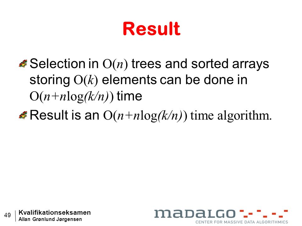 Kvalifikationseksamen Allan Grønlund Jørgensen 49 Result Selection in O(n) trees and sorted arrays storing O(k) elements can be done in O(n+nlog(k/n)) time Result is an O(n+nlog(k/n)) time algorithm.