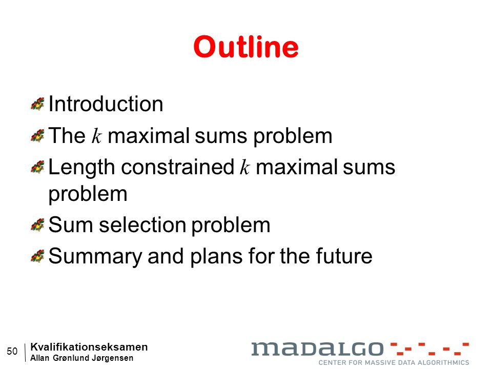 Kvalifikationseksamen Allan Grønlund Jørgensen 50 Outline Introduction The k maximal sums problem Length constrained k maximal sums problem Sum selection problem Summary and plans for the future