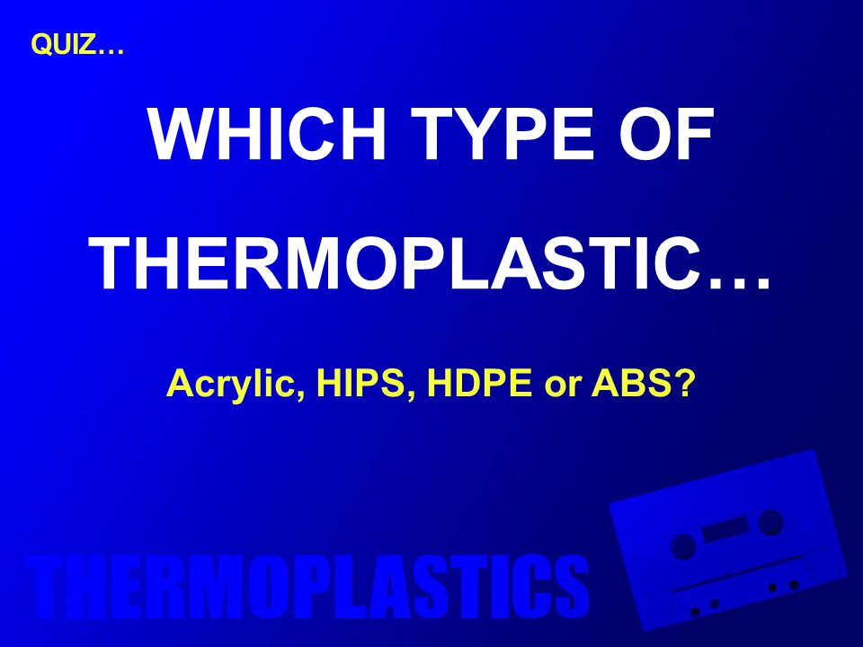 QUIZ… WHICH TYPE OF THERMOPLASTIC… Acrylic, HIPS, HDPE or ABS?