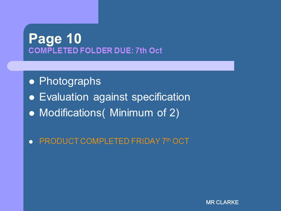MR CLARKE Page 10 COMPLETED FOLDER DUE: 7th Oct Photographs Evaluation against specification Modifications( Minimum of 2) PRODUCT COMPLETED FRIDAY 7 th OCT