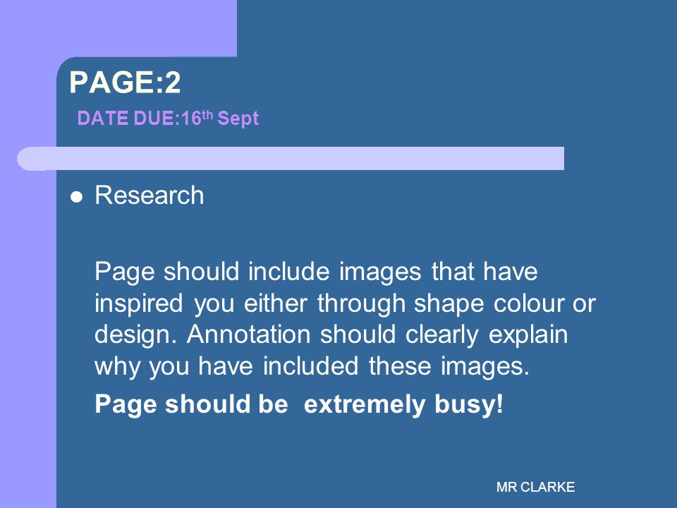 MR CLARKE PAGE:2 DATE DUE:16 th Sept Research Page should include images that have inspired you either through shape colour or design.