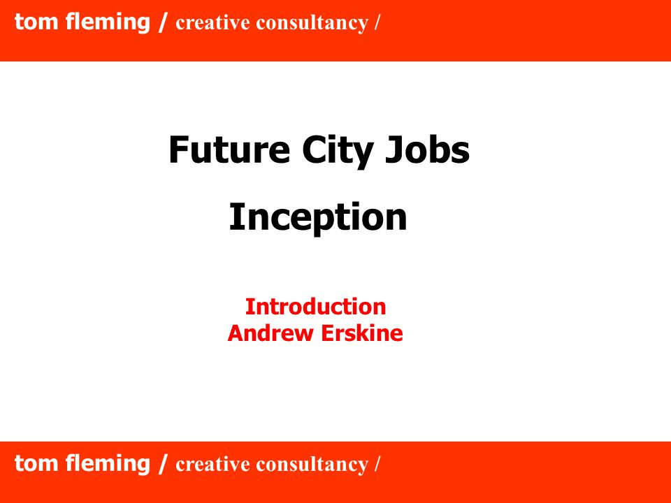 tom fleming / creative consultancy / Future City Jobs Inception Introduction Andrew Erskine