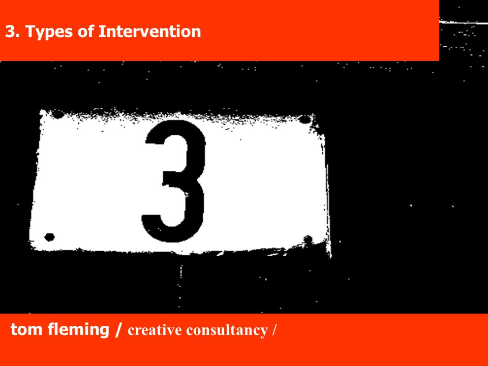 tom fleming / creative consultancy / 3. Types of Intervention tom fleming / creative consultancy /