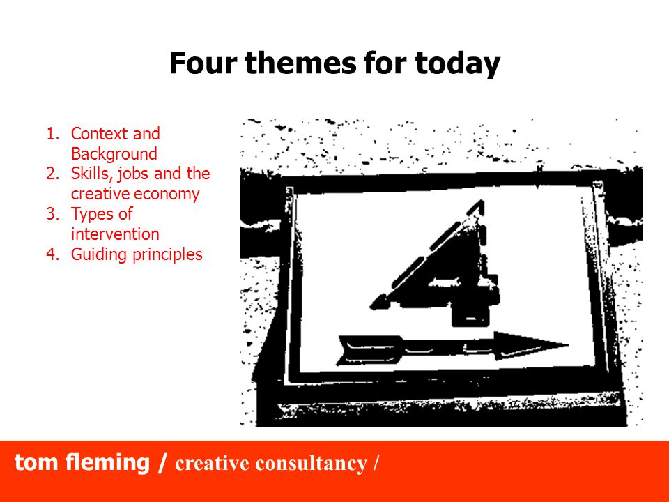 tom fleming / creative consultancy / The Inside Out Support Model (apologies to Maslow) Workspace, heating, sustenance, travel Technology/Communications, legal/financial knowledge, business planning Networks, contacts, peer-to-peer learning Confidence, membership, access to markets/supply chains Creativity, innovation, dynamism Physiological Safety Love/belonging Esteem Self Actualisation