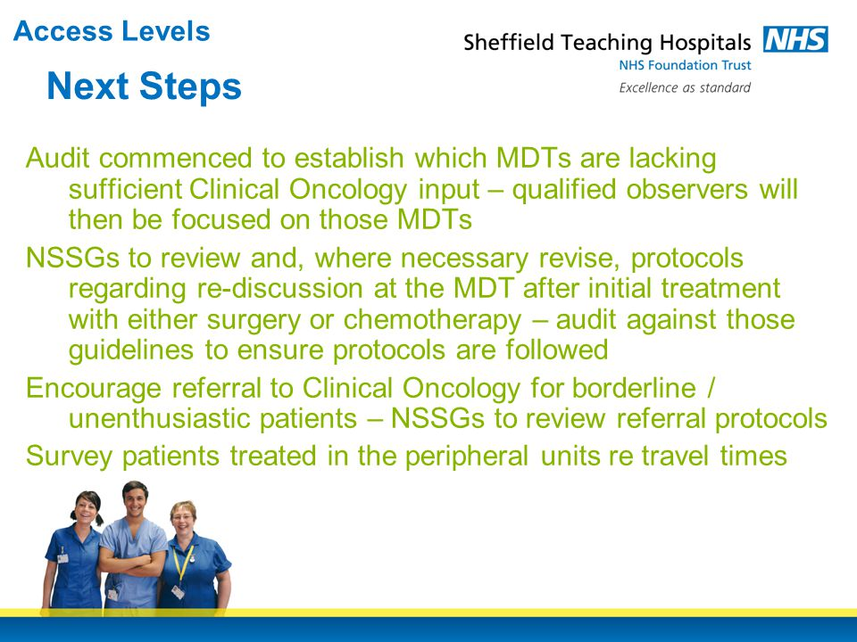 Audit commenced to establish which MDTs are lacking sufficient Clinical Oncology input – qualified observers will then be focused on those MDTs NSSGs to review and, where necessary revise, protocols regarding re-discussion at the MDT after initial treatment with either surgery or chemotherapy – audit against those guidelines to ensure protocols are followed Encourage referral to Clinical Oncology for borderline / unenthusiastic patients – NSSGs to review referral protocols Survey patients treated in the peripheral units re travel times Next Steps Access Levels