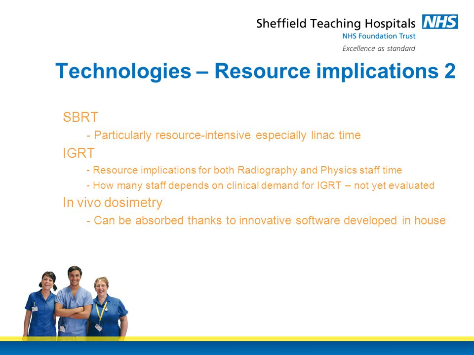 Technologies – Resource implications 2 SBRT - Particularly resource-intensive especially linac time IGRT - Resource implications for both Radiography and Physics staff time - How many staff depends on clinical demand for IGRT – not yet evaluated In vivo dosimetry - Can be absorbed thanks to innovative software developed in house