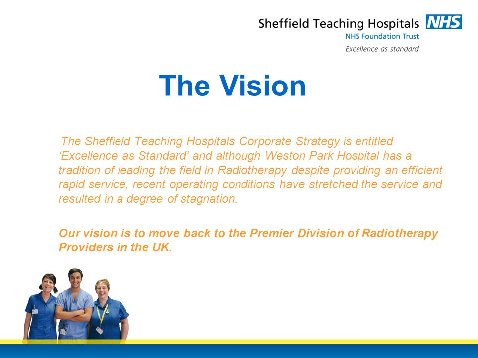 The Vision The Sheffield Teaching Hospitals Corporate Strategy is entitled 'Excellence as Standard' and although Weston Park Hospital has a tradition of leading the field in Radiotherapy despite providing an efficient rapid service, recent operating conditions have stretched the service and resulted in a degree of stagnation.