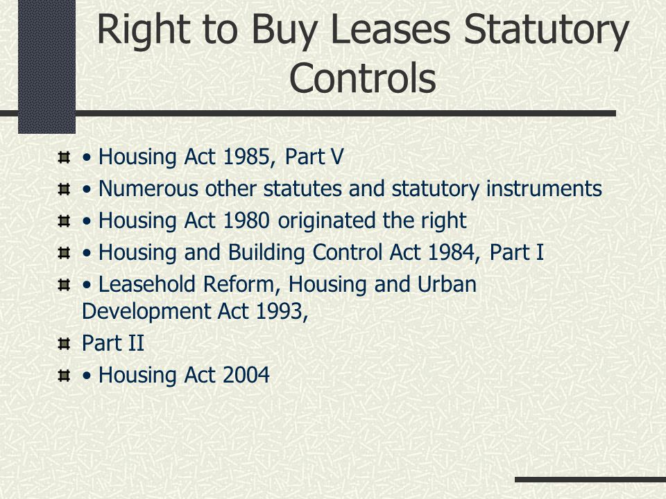 Statutory Controls 1993 Leasehold Reform Act Collective enfranchisement and lease extension Right to management audit Codes of practice Estate management scheme 1996 Housing Act Two-stage forfeiture process Determination of reasonableness of service charges by LVT Right to appoint a surveyor 2002 Leasehold Reform Act