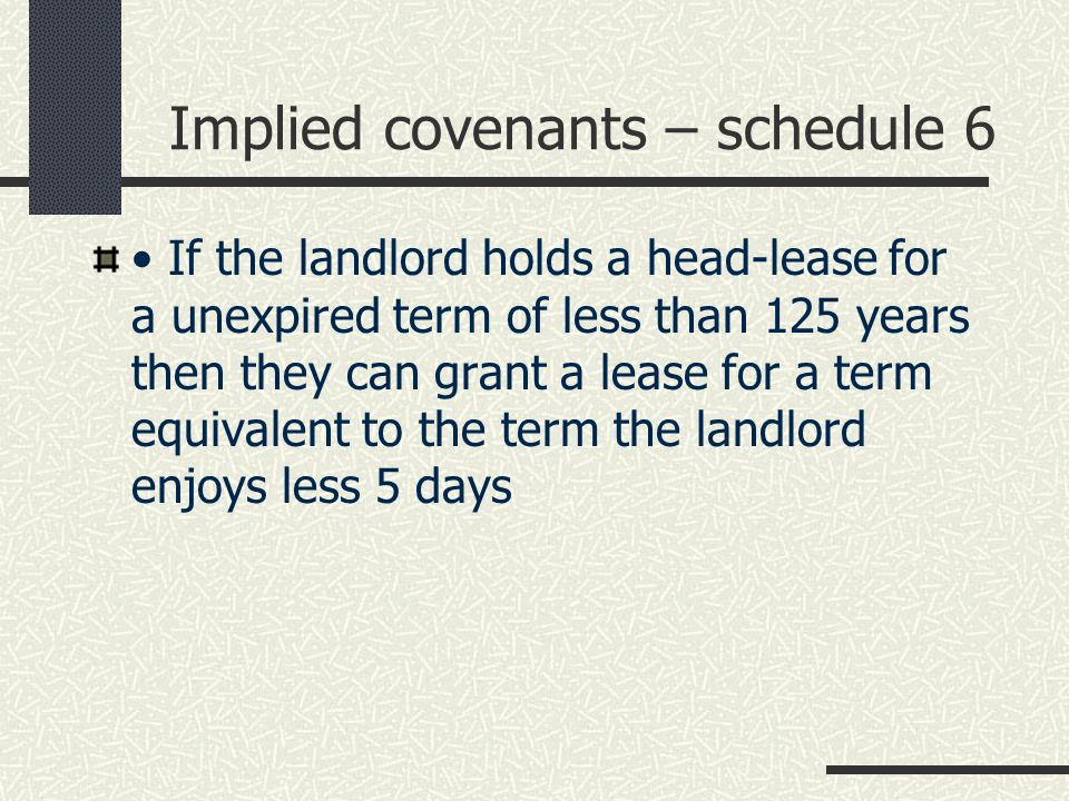 Implied covenants – schedule 6 The commencement date for all leases in a building may start on the same date Only the first secure tenant to exercise the right to buy actually obtains 125 years If the landlord holds a head-lease for a unexpired term of less than 125 years then they can grant a lease for a term equivalent to the term the landlord enjoys less 5 days