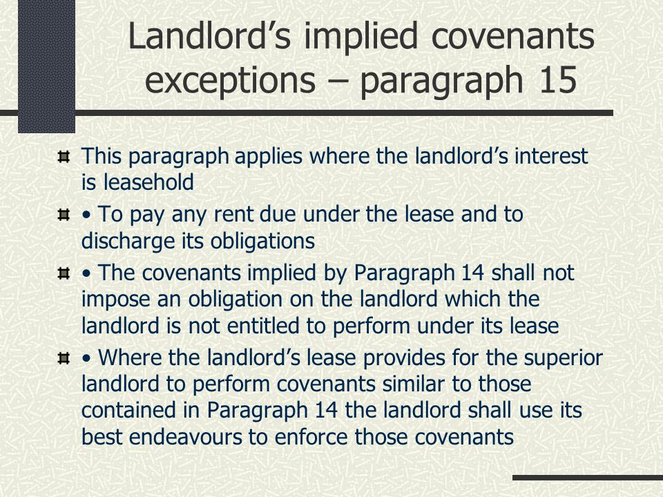 Landlord's Implied Covenants – Paragraph 14 Sheffield City Council v Hazel St Clare Oliver LRX/146/2007 Any variation from the implied covenants under Paragraph 14 may be approved by a County Court Paragraph 14 (4) Without a court order any variation from the provisions of Paragraph 14 is void