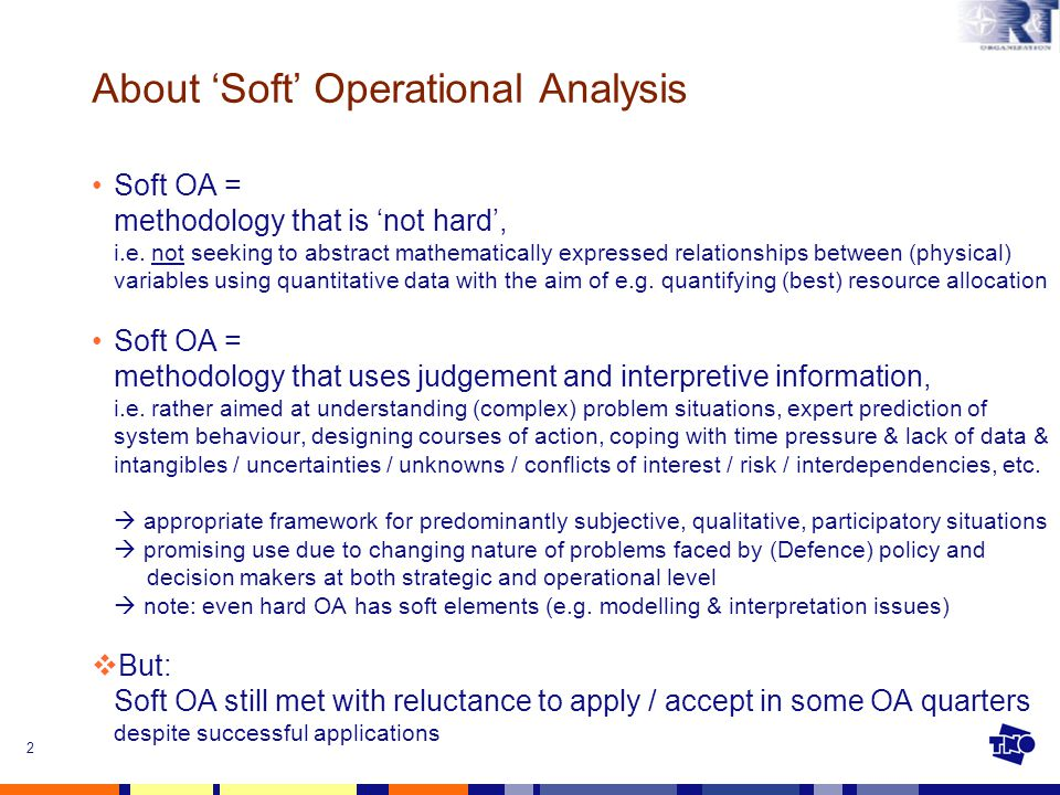 2 About 'Soft' Operational Analysis Soft OA = methodology that is 'not hard', i.e. not seeking to abstract mathematically expressed relationships betw