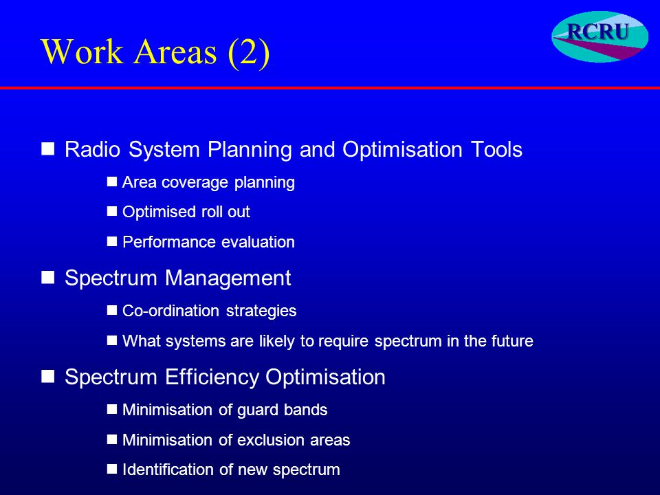 Work Areas (2) Radio System Planning and Optimisation Tools Area coverage planning Optimised roll out Performance evaluation Spectrum Management Co-ordination strategies What systems are likely to require spectrum in the future Spectrum Efficiency Optimisation Minimisation of guard bands Minimisation of exclusion areas Identification of new spectrum