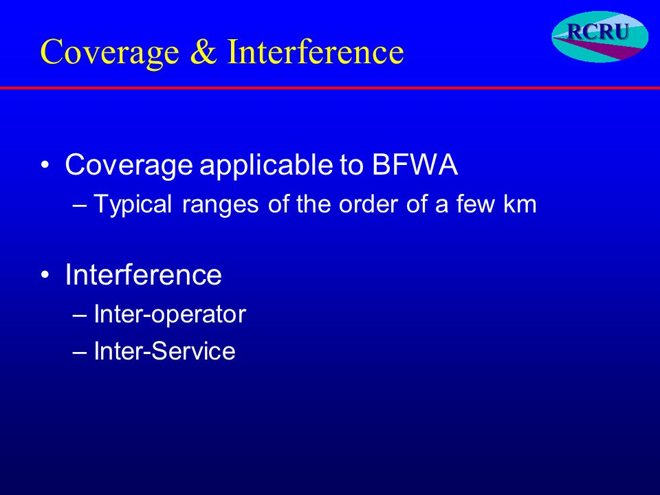 Coverage & Interference Coverage applicable to BFWA –Typical ranges of the order of a few km Interference –Inter-operator –Inter-Service