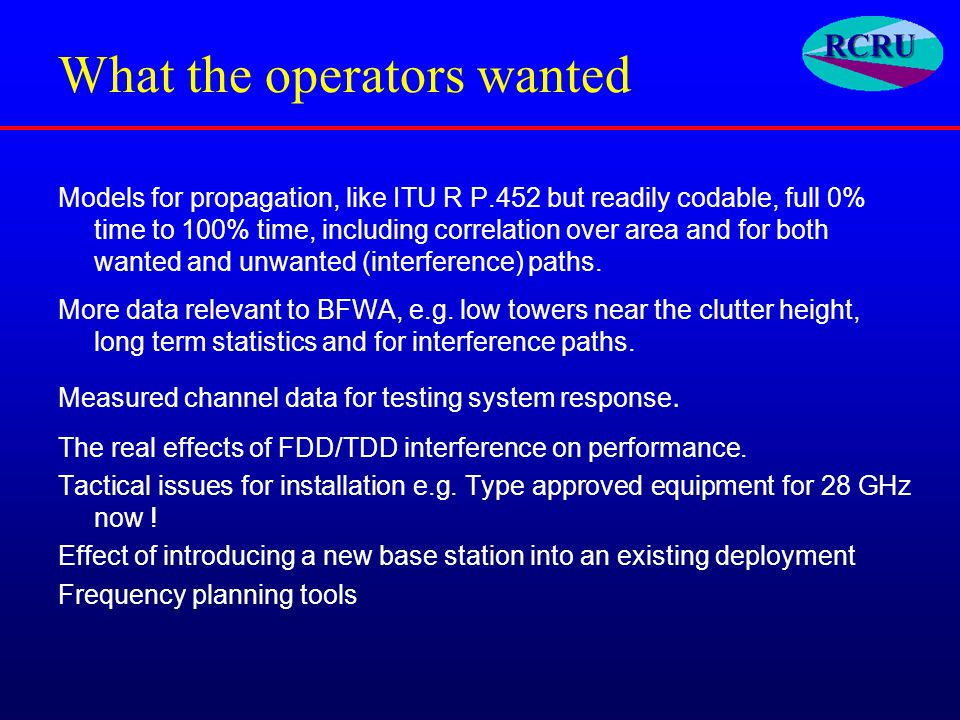 What the operators wanted Models for propagation, like ITU R P.452 but readily codable, full 0% time to 100% time, including correlation over area and for both wanted and unwanted (interference) paths.