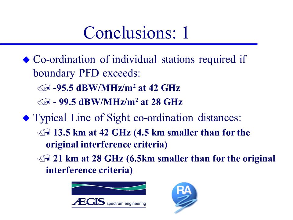 Conclusions: 1 u Co-ordination of individual stations required if boundary PFD exceeds: / -95.5 dBW/MHz/m 2 at 42 GHz / - 99.5 dBW/MHz/m 2 at 28 GHz u
