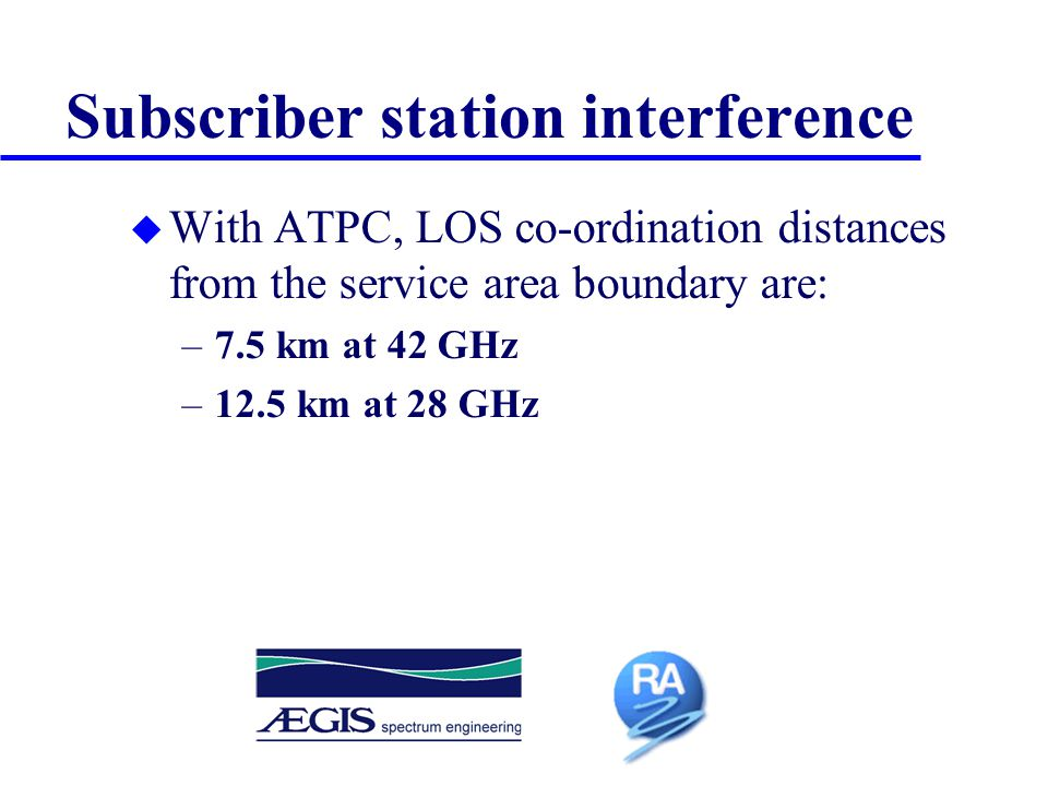 Interference from very high density networks u Co-ordination distances are smaller due to smaller cells and lower EIRPs u To minimise co-ordination of individual stations, operators should avoid co-channel, co-polar operation within 5 km of adjoining service area boundaries