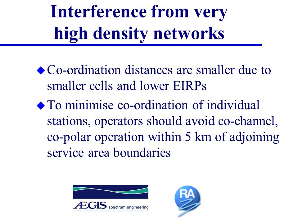 Interference from very high density networks u Co-ordination distances are smaller due to smaller cells and lower EIRPs u To minimise co-ordination of