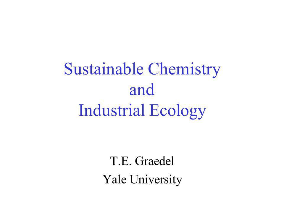 Sustainable Chemistry and Industrial Ecology T.E. Graedel Yale University