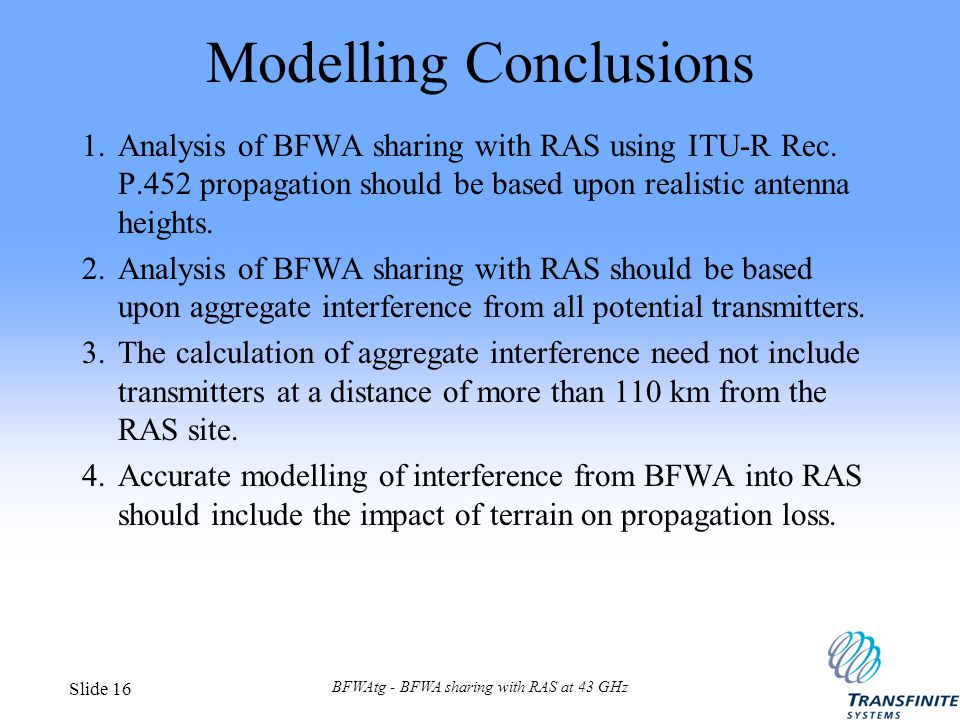 BFWAtg - BFWA sharing with RAS at 43 GHz Slide 16 Modelling Conclusions 1.Analysis of BFWA sharing with RAS using ITU-R Rec. P.452 propagation should