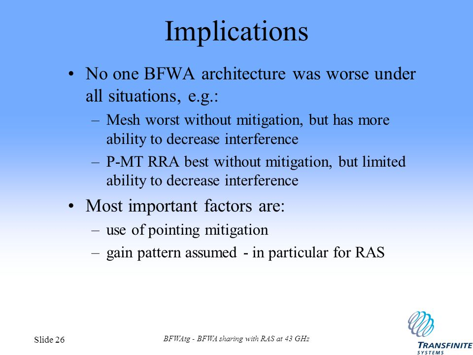 BFWAtg - BFWA sharing with RAS at 43 GHz Slide 26 Implications No one BFWA architecture was worse under all situations, e.g.: –Mesh worst without mitigation, but has more ability to decrease interference –P-MT RRA best without mitigation, but limited ability to decrease interference Most important factors are: –use of pointing mitigation –gain pattern assumed - in particular for RAS