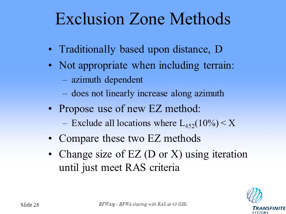 BFWAtg - BFWA sharing with RAS at 43 GHz Slide 28 Exclusion Zone Methods Traditionally based upon distance, D Not appropriate when including terrain: –azimuth dependent –does not linearly increase along azimuth Propose use of new EZ method: –Exclude all locations where L 452 (10%) < X Compare these two EZ methods Change size of EZ (D or X) using iteration until just meet RAS criteria