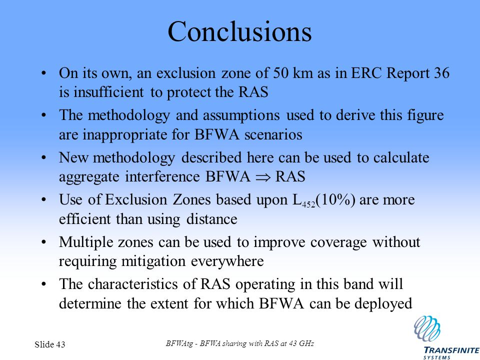 BFWAtg - BFWA sharing with RAS at 43 GHz Slide 43 Conclusions On its own, an exclusion zone of 50 km as in ERC Report 36 is insufficient to protect the RAS The methodology and assumptions used to derive this figure are inappropriate for BFWA scenarios New methodology described here can be used to calculate aggregate interference BFWA  RAS Use of Exclusion Zones based upon L 452 (10%) are more efficient than using distance Multiple zones can be used to improve coverage without requiring mitigation everywhere The characteristics of RAS operating in this band will determine the extent for which BFWA can be deployed