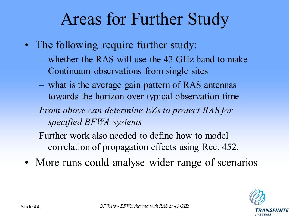BFWAtg - BFWA sharing with RAS at 43 GHz Slide 44 Areas for Further Study The following require further study: –whether the RAS will use the 43 GHz band to make Continuum observations from single sites –what is the average gain pattern of RAS antennas towards the horizon over typical observation time From above can determine EZs to protect RAS for specified BFWA systems Further work also needed to define how to model correlation of propagation effects using Rec.