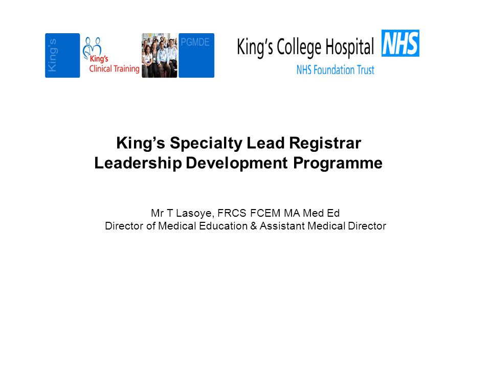 King's Specialty Lead Registrar Leadership Development Programme Mr T Lasoye, FRCS FCEM MA Med Ed Director of Medical Education & Assistant Medical Director