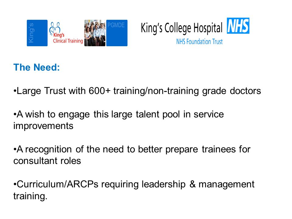 The Need: Large Trust with 600+ training/non-training grade doctors A wish to engage this large talent pool in service improvements A recognition of the need to better prepare trainees for consultant roles Curriculum/ARCPs requiring leadership & management training.