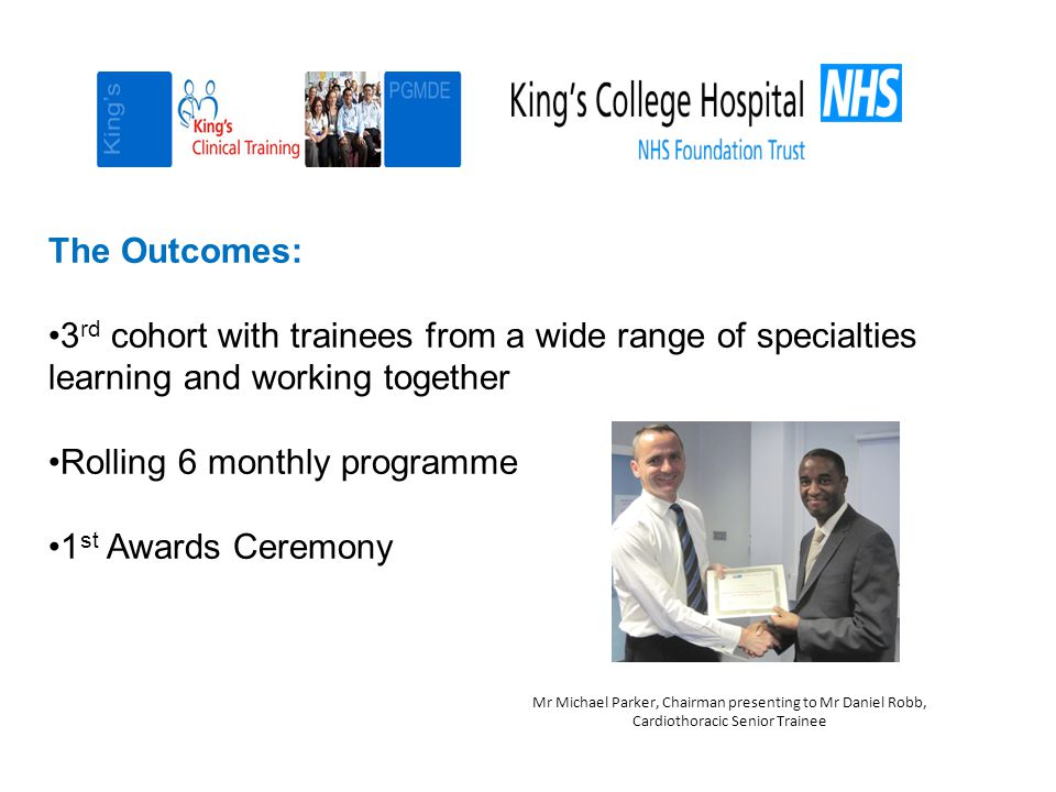 The Outcomes: 3 rd cohort with trainees from a wide range of specialties learning and working together Rolling 6 monthly programme 1 st Awards Ceremony Mr Michael Parker, Chairman presenting to Mr Daniel Robb, Cardiothoracic Senior Trainee