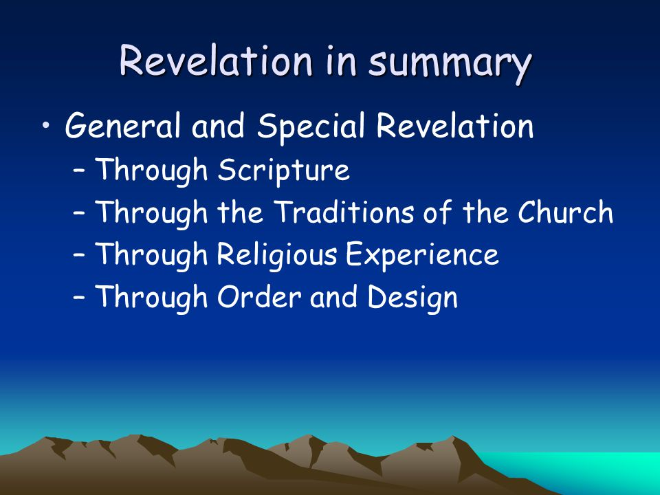 Revelation in summary General and Special Revelation –Through Scripture –Through the Traditions of the Church –Through Religious Experience –Through O