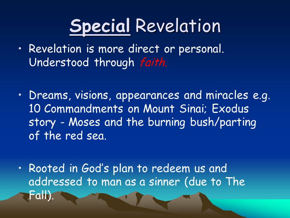 Special Revelation Revelation is more direct or personal. Understood through faith. Dreams, visions, appearances and miracles e.g. 10 Commandments on