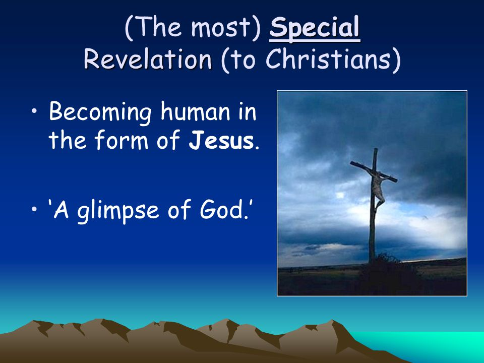 Special Revelation (The most) Special Revelation (to Christians) Becoming human in the form of Jesus. 'A glimpse of God.'