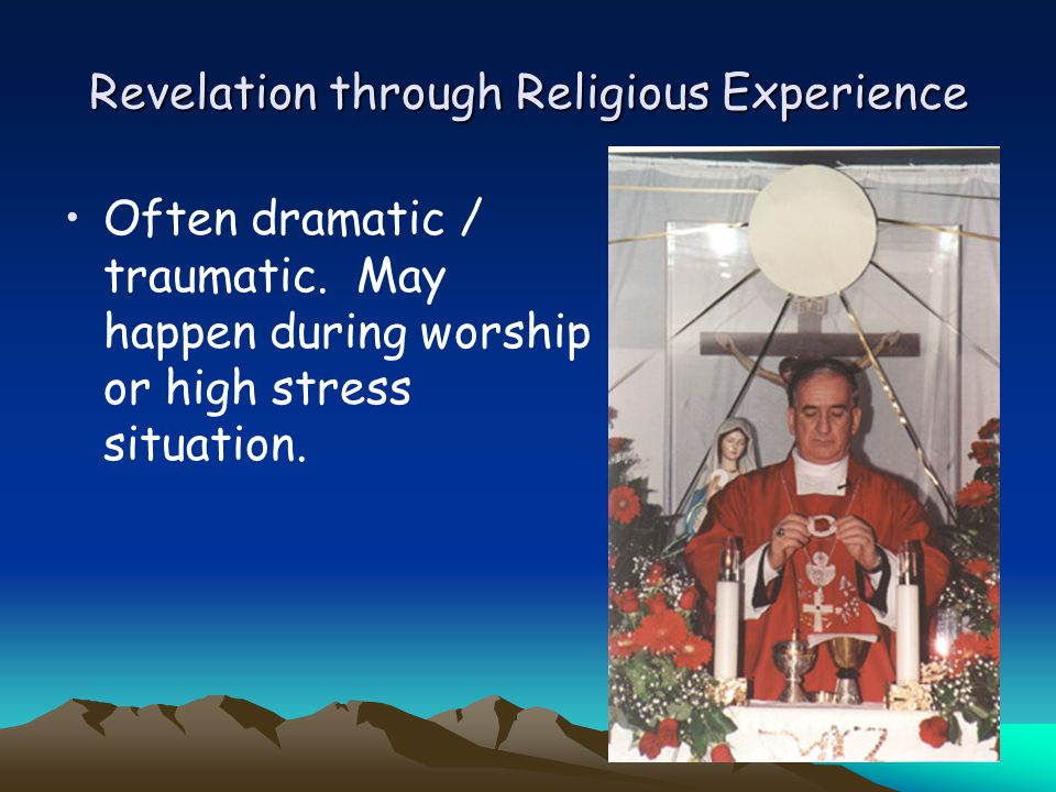 Revelation through Religious Experience Often dramatic / traumatic. May happen during worship or high stress situation.