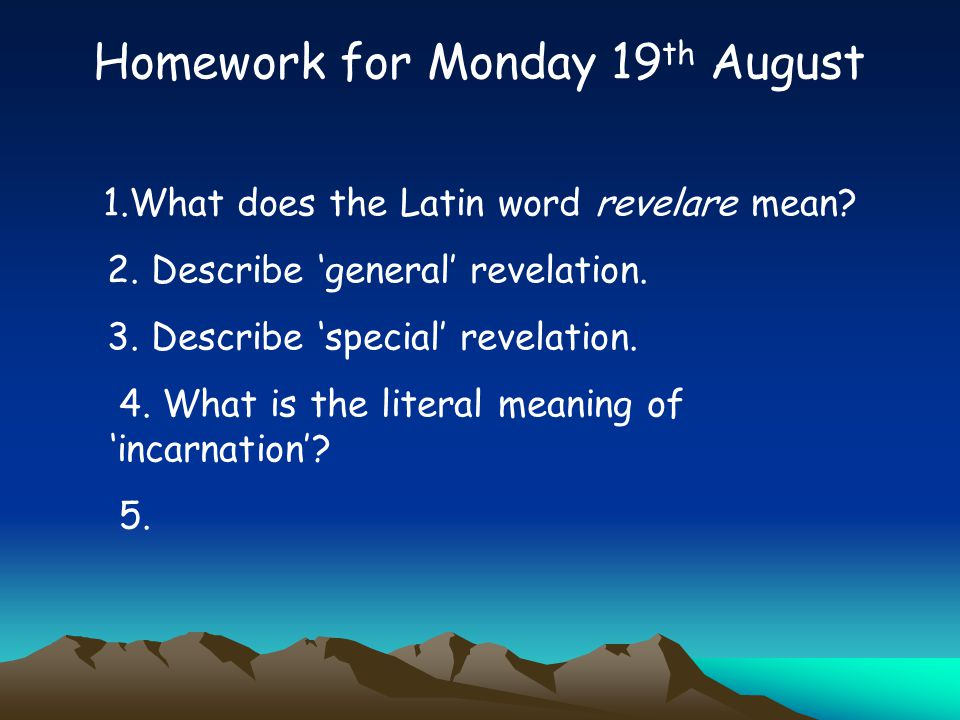 Homework for Monday 19 th August 1.What does the Latin word revelare mean? 2. Describe 'general' revelation. 3. Describe 'special' revelation. 4. What