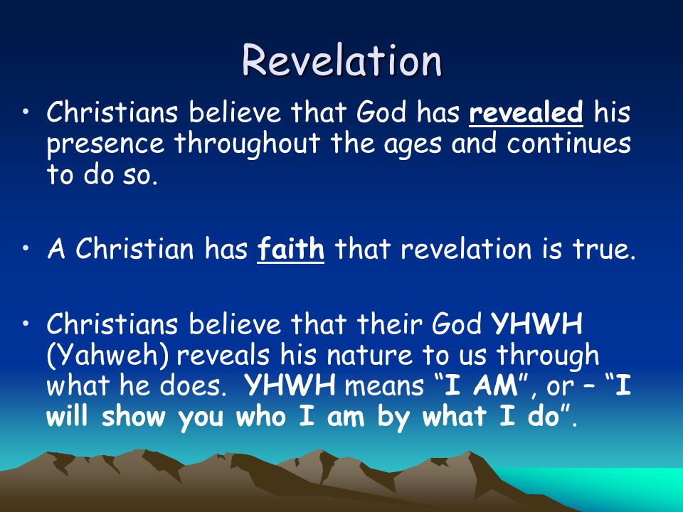 Revelation Christians believe that God has revealed his presence throughout the ages and continues to do so. A Christian has faith that revelation is