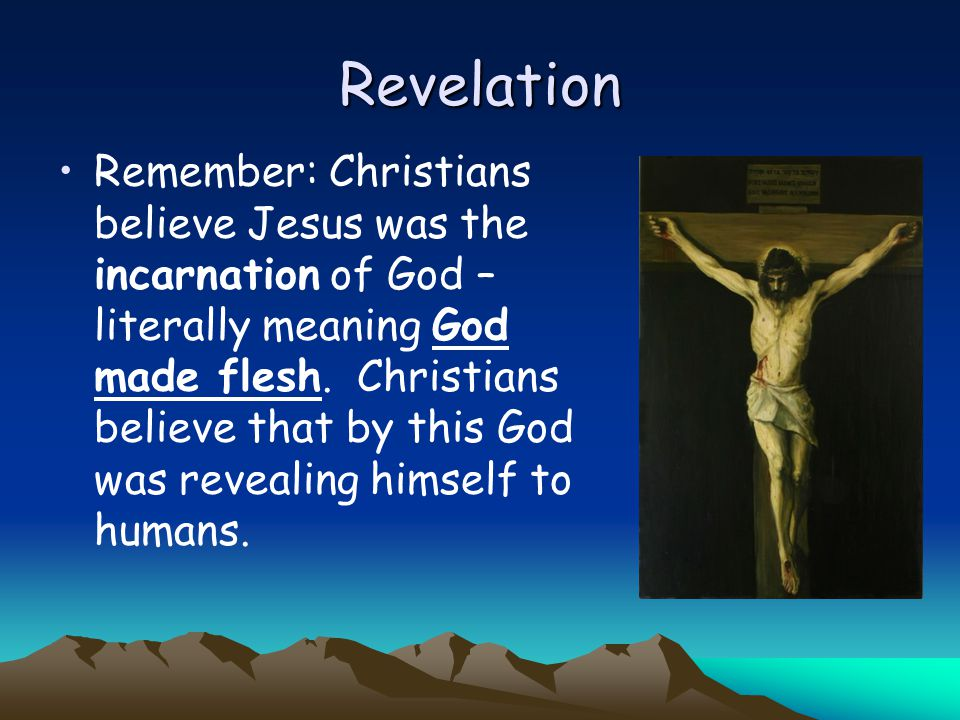 Revelation Remember: Christians believe Jesus was the incarnation of God – literally meaning God made flesh. Christians believe that by this God was r