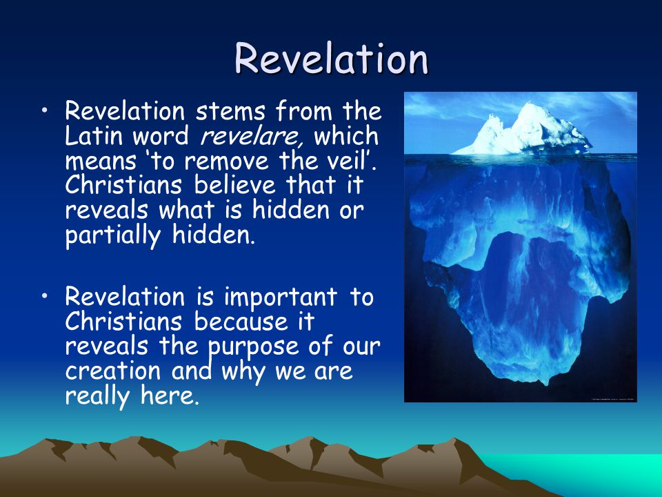 Revelation Revelation stems from the Latin word revelare, which means 'to remove the veil'. Christians believe that it reveals what is hidden or parti