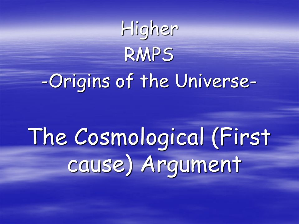 HigherRMPS -Origins of the Universe- The Cosmological (First cause) Argument