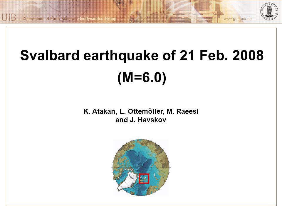 Department of Earth Science, Geodynamics Group www.geo.uib.no Svalbard earthquake of 21 Feb. 2008 (M=6.0) K. Atakan, L. Ottemöller, M. Raeesi and J. H
