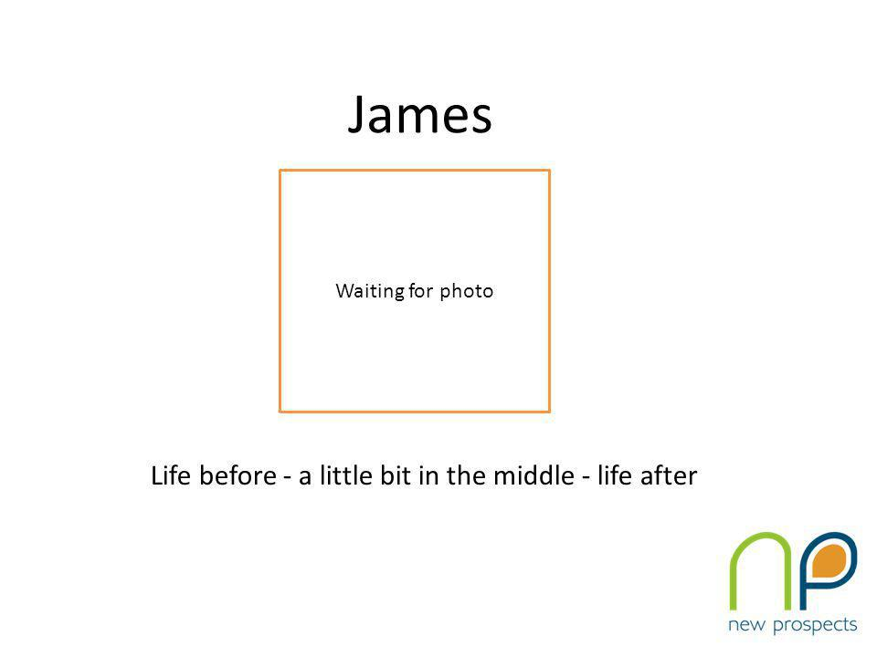 James Life before - a little bit in the middle - life after Waiting for photo