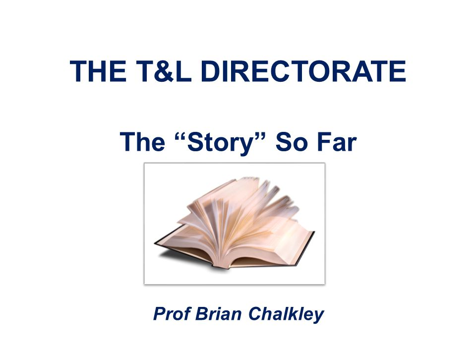 THE T&L DIRECTORATE The Story So Far Prof Brian Chalkley