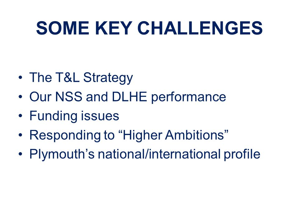 SOME KEY CHALLENGES The T&L Strategy Our NSS and DLHE performance Funding issues Responding to Higher Ambitions Plymouth's national/international profile