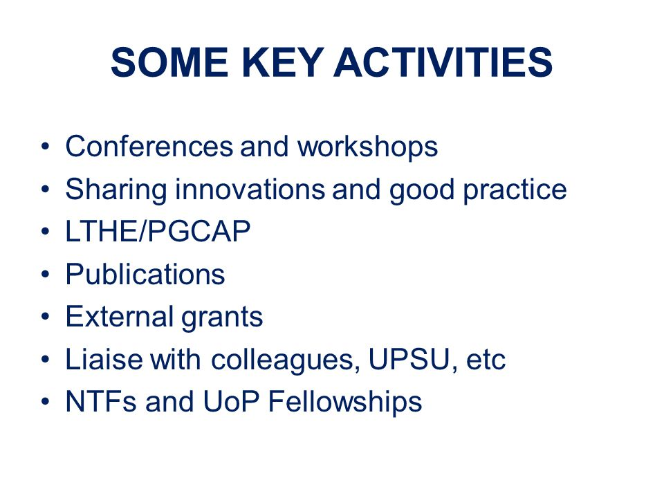 SOME KEY ACTIVITIES Conferences and workshops Sharing innovations and good practice LTHE/PGCAP Publications External grants Liaise with colleagues, UPSU, etc NTFs and UoP Fellowships