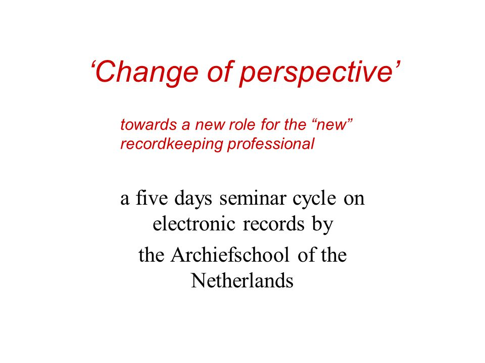 'Change of perspective' a five days seminar cycle on electronic records by the Archiefschool of the Netherlands towards a new role for the new recordkeeping professional